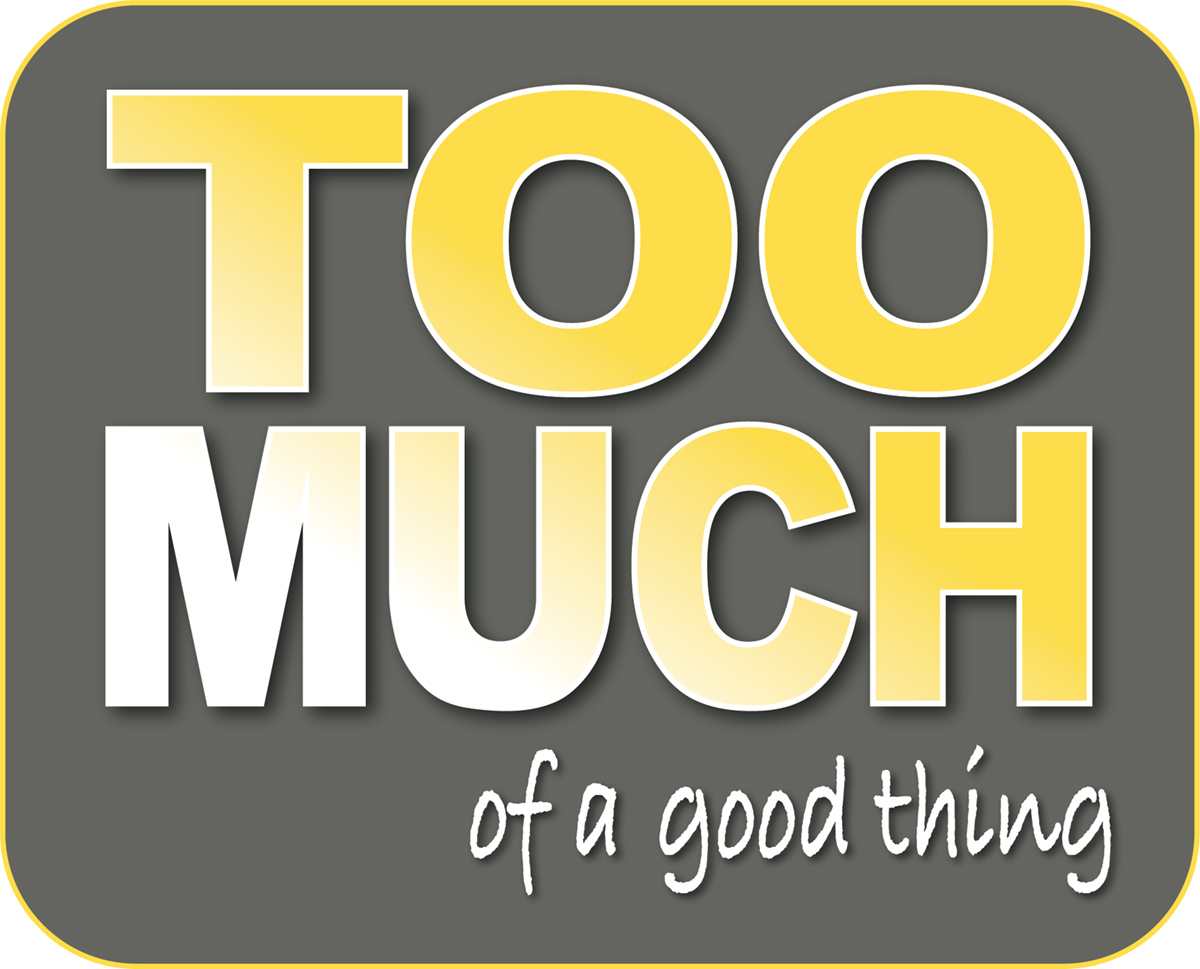 Launching a new series: TOO MUCH of a good thing